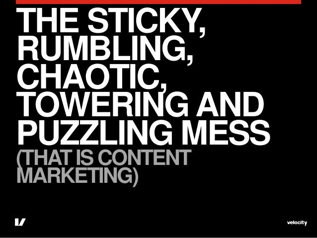 THE STICKY,RUMBLING,CHAOTIC,TOWERING ANDPUZZLING MESS(THAT IS CONTENTMARKETING)