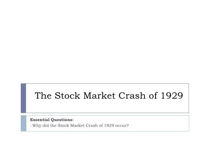 The Stock Market Crash of 1929  Essential Questions: • Why did the Stock Market Crash of 1929 occur?