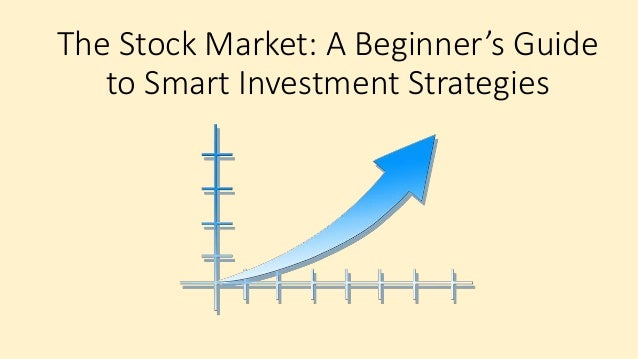 the stock market a beginner s guide to smart investment strategies rh slideshare net investment banking beginners guide real estate investment beginners guide