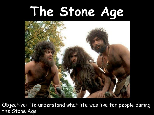 The Stone Age Objective: To understand what life was like for people during the Stone Age