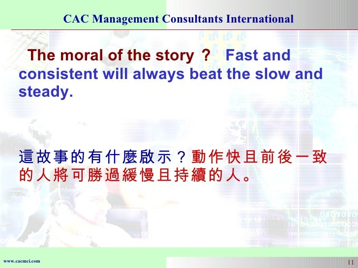 The moral of the story ?   Fast and consistent will always beat the slow and steady.  這故事的有什麼啟示? 動作快且前後一致的人將可勝過緩慢且持續的人。