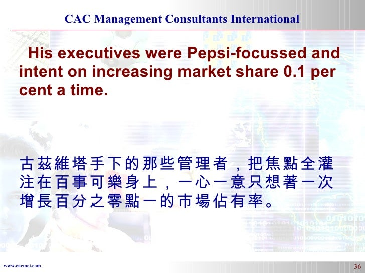 His executives were Pepsi-focussed and intent on increasing market share 0.1 per cent a time.   古茲維塔手下的那些管理者,把焦點全灌注在百事可樂身上...