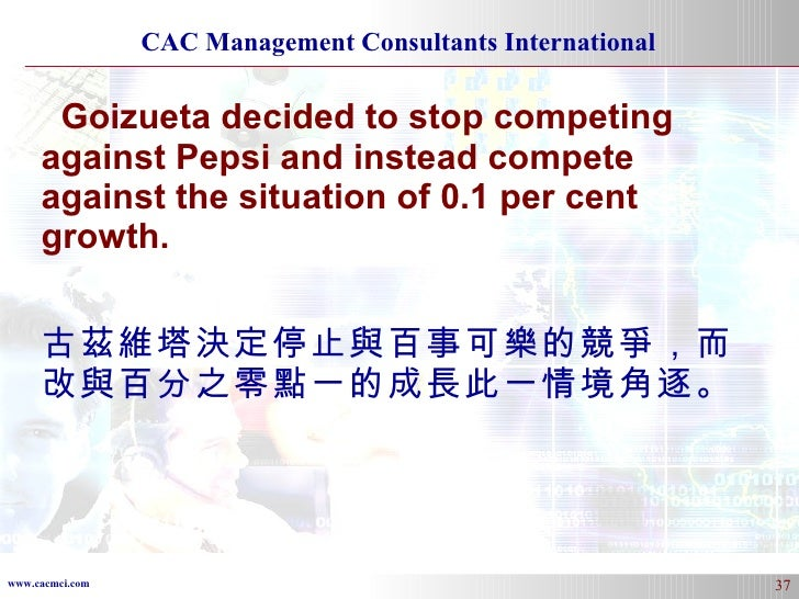 Goizueta decided to stop competing against Pepsi and instead compete against the situation of 0.1 per cent growth. 古茲維塔決定停...