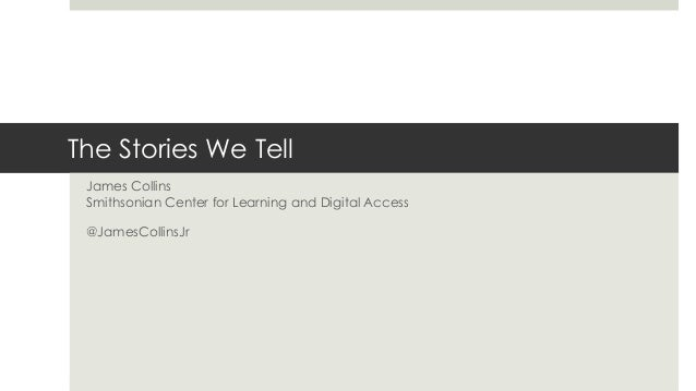 The Stories We Tell James Collins Smithsonian Center for Learning and Digital Access @JamesCollinsJr