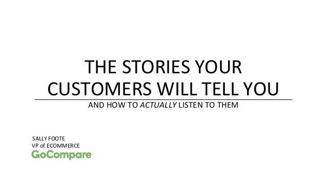 THE STORIES YOUR CUSTOMERS WILL TELL YOU AND HOW TO ACTUALLY LISTEN TO THEM SALLY FOOTE VP of ECOMMERCE