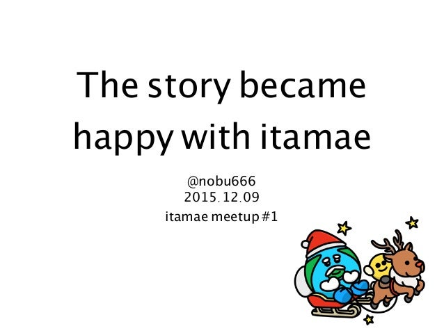 The story became happy with itamae @nobu666 2015.12.09 itamae meetup #1