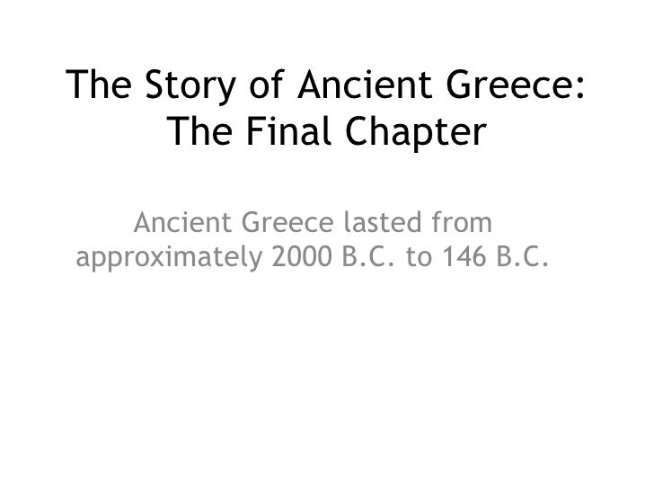 The Story of Ancient Greece: The Final Chapter Ancient Greece lasted from approximately 2000 B.C. to 146 B.C.