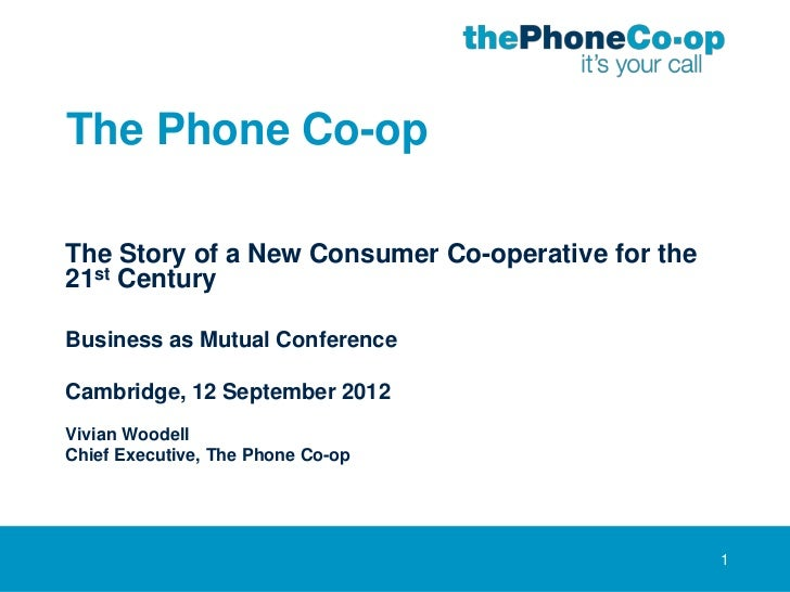 The Phone Co-opThe Story of a New Consumer Co-operative for the21st CenturyBusiness as Mutual ConferenceCambridge, 12 Sept...