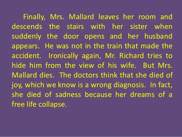 death of mrs mallard This idea of being trapped is noticeable after mrs mallard finds out her husband  is dead and the narrator tells the reader that 'there would be no.