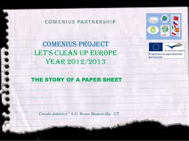 """Comenius ProjectLet's clean up Europeyear 2012/2013THE STORY OF A PAPER SHEETCircolo didattico """" S.G. Bosco Biancavilla - ..."""