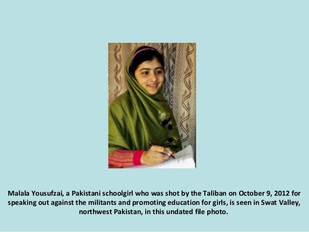 Malala Yousufzai, a Pakistani schoolgirl who was shot by the Taliban on October 9, 2012 for speaking out against the milit...