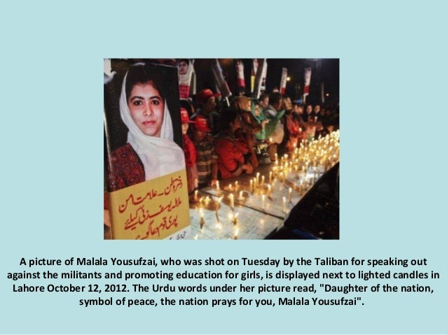A picture of Malala Yousufzai, who was shot on Tuesday by the Taliban for speaking out against the militants and promoting...