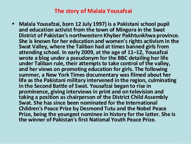 • Malala Yousafzai, born 12 July 1997) is a Pakistani school pupil and education activist from the town of Mingora in the ...