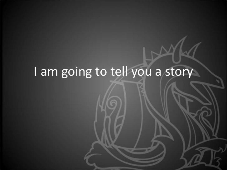 I am going to tell you a story