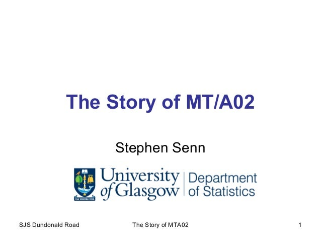 SJS Dundonald Road The Story of MTA02 1 The Story of MT/A02 Stephen Senn