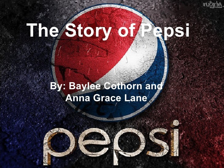 The Story of Pepsi  By: Baylee Cothorn and     Anna Grace Lane