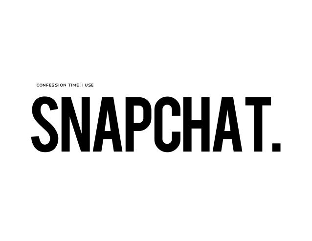SNAPCHAT.CONFESSION TIME: I USE