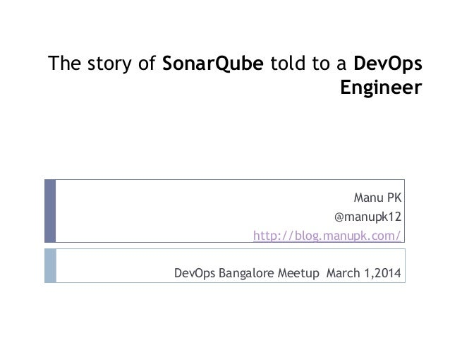 The story of SonarQube told to a DevOps Engineer  Manu PK @manupk12 http://blog.manupk.com/ DevOps Bangalore Meetup March ...