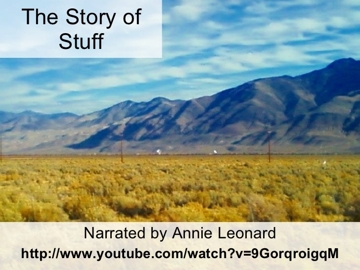 The Story of Stuff Narrated by Annie Leonard http://www.youtube.com/watch?v=9GorqroigqM