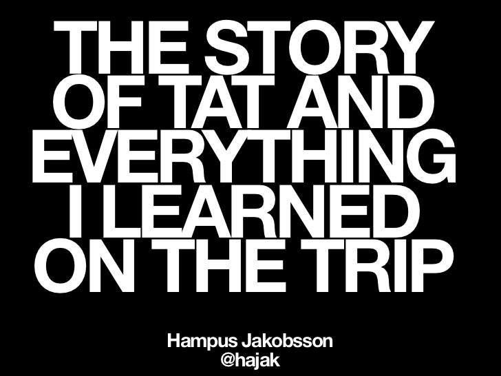 THE STORY OF TAT ANDEVERYTHING I LEARNEDON THE TRIP   Hampus Jakobsson       @hajak