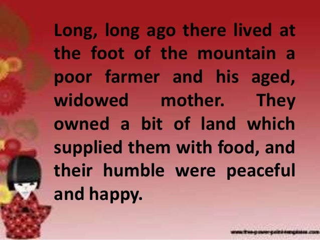 the story of the aged mother Enjoyy :)) long time ago, a poor farmer and a widowed mother lived at the foot of the mountain, far from the city the lived with happy and peaceful at the.