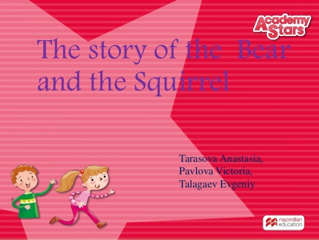 The story of the Bear and the Squirrel Tarasova Anastasia, Pavlova Victoria, Talagaev Evgeniy