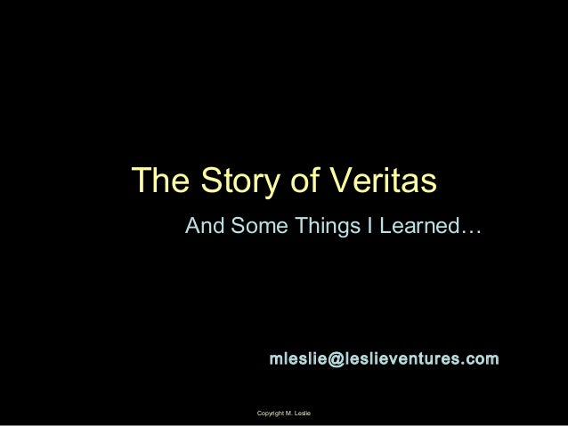 Copyright M. Leslie 1 The Story of Veritas And Some Things I Learned… mleslie@leslieventures.com