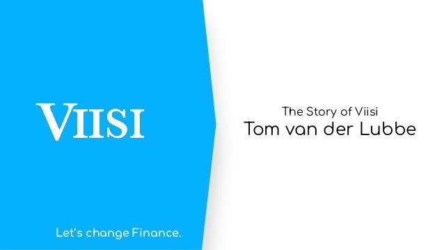 The Story of Viisi Tom van der Lubbe Let's change Finance.