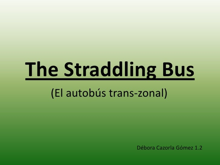TheStraddling Bus <br />(El autobús trans-zonal) <br />Débora Cazorla Gómez 1.2<br />