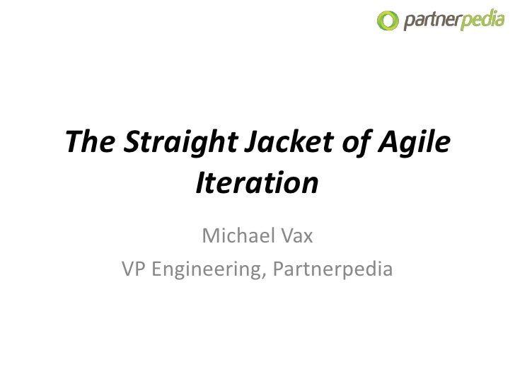The Straight Jacket of Agile         Iteration            Michael Vax    VP Engineering, Partnerpedia