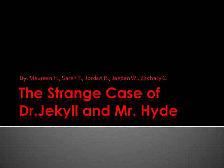 The Strange Case of Dr.Jekyll and Mr. Hyde<br />By: Maureen H., Sarah T., Jordan R., Jaeden W., Zachary C.<br />