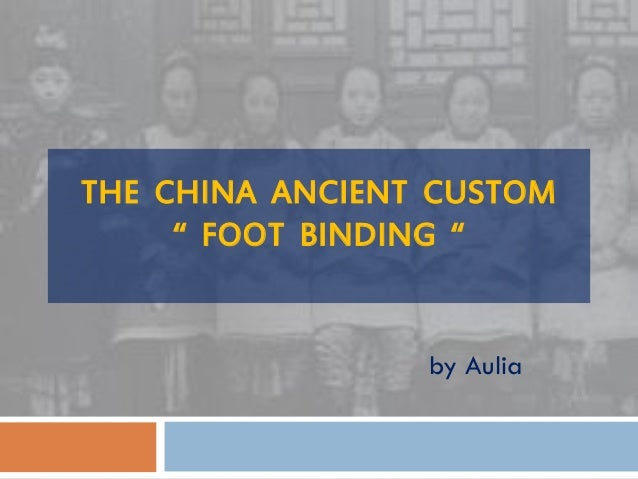 a history of the ancient chinese custom of footbinding Six old women subjects (three with bound feet and three controls with normal   foot binding, an old chinese custom, had ever gained great popularity  the  ancient chinese culture, foot binding, in a biomechanical respect.
