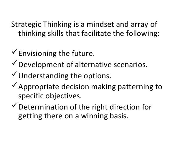 Strategic Thinking is a mindset and array of thinking skills that facilitate the following: Envisioning the future. Deve...