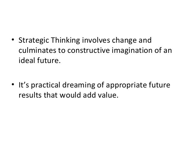 • Strategic Thinking involves change and culminates to constructive imagination of an ideal future. • It's practical dream...