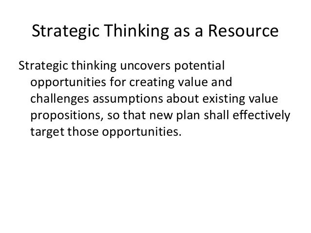 Strategic Thinking as a Resource Strategic thinking uncovers potential opportunities for creating value and challenges ass...