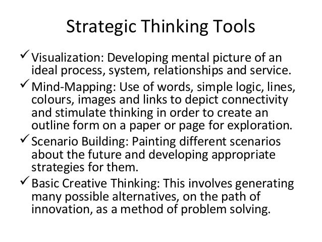Strategic Thinking Tools Visualization: Developing mental picture of an ideal process, system, relationships and service....