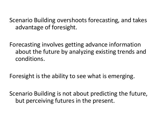 Scenario Building overshoots forecasting, and takes advantage of foresight. Forecasting involves getting advance informati...