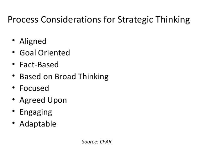 Process Considerations for Strategic Thinking • Aligned • Goal Oriented • Fact-Based • Based on Broad Thinking • Focused •...
