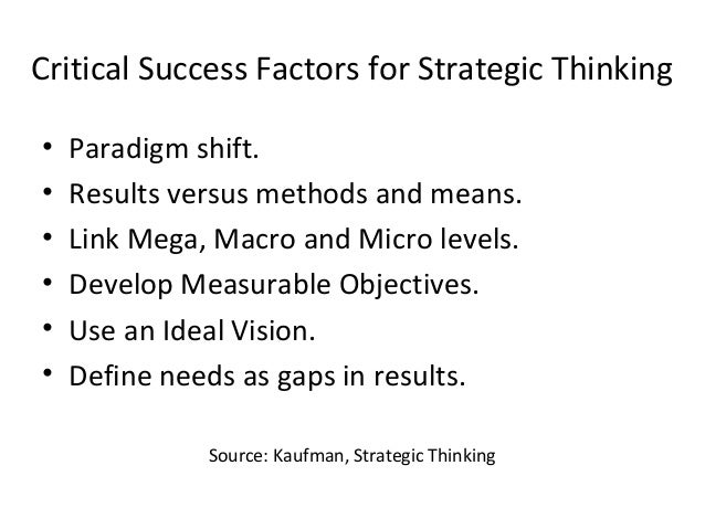Critical Success Factors for Strategic Thinking • Paradigm shift. • Results versus methods and means. • Link Mega, Macro a...