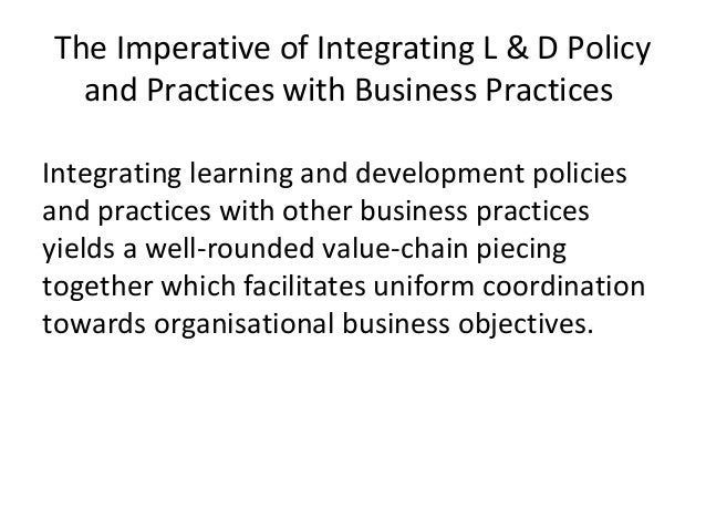 The Imperative of Integrating L & D Policy and Practices with Business Practices Integrating learning and development poli...