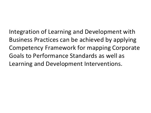 Integration of Learning and Development with Business Practices can be achieved by applying Competency Framework for mappi...