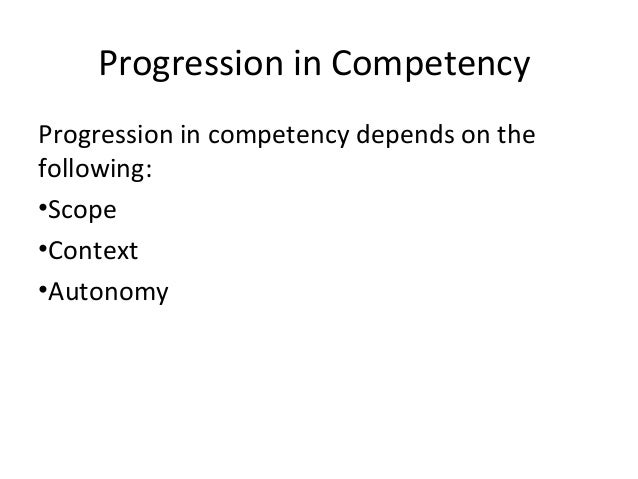 Progression in Competency Progression in competency depends on the following: •Scope •Context •Autonomy