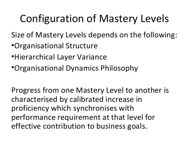 Configuration of Mastery Levels Size of Mastery Levels depends on the following: •Organisational Structure •Hierarchical L...