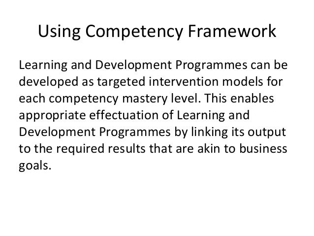 Using Competency Framework Learning and Development Programmes can be developed as targeted intervention models for each c...