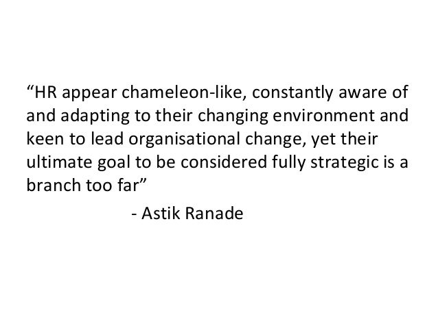 """""""HR appear chameleon-like, constantly aware of and adapting to their changing environment and keen to lead organisational ..."""