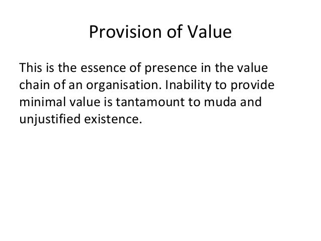 Provision of Value This is the essence of presence in the value chain of an organisation. Inability to provide minimal val...