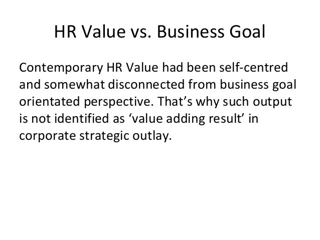 HR Value vs. Business Goal Contemporary HR Value had been self-centred and somewhat disconnected from business goal orient...