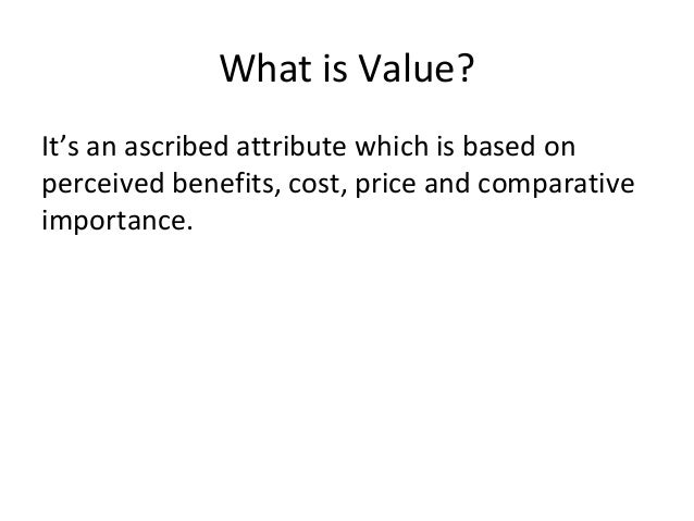 What is Value? It's an ascribed attribute which is based on perceived benefits, cost, price and comparative importance.