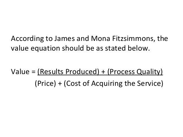 According to James and Mona Fitzsimmons, the value equation should be as stated below. Value = (Results Produced) + (Proce...