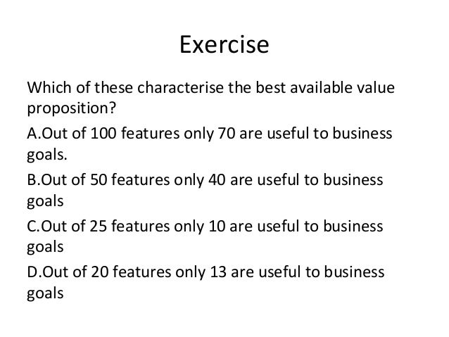 Exercise Which of these characterise the best available value proposition? A.Out of 100 features only 70 are useful to bus...